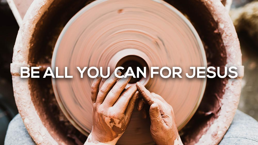 Be all you can for Jesus