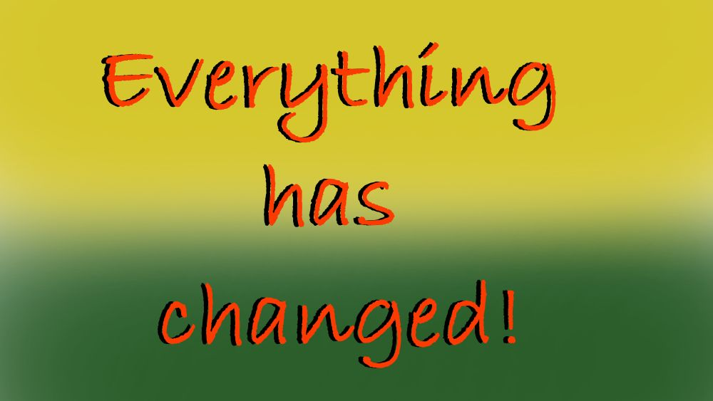 Everything has changed!